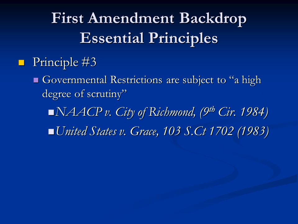 First Amendment Backdrop Essential Principles Principle #3 Principle #3 Governmental Restrictions are subject to a high degree of scrutiny Governmental Restrictions are subject to a high degree of scrutiny NAACP v.
