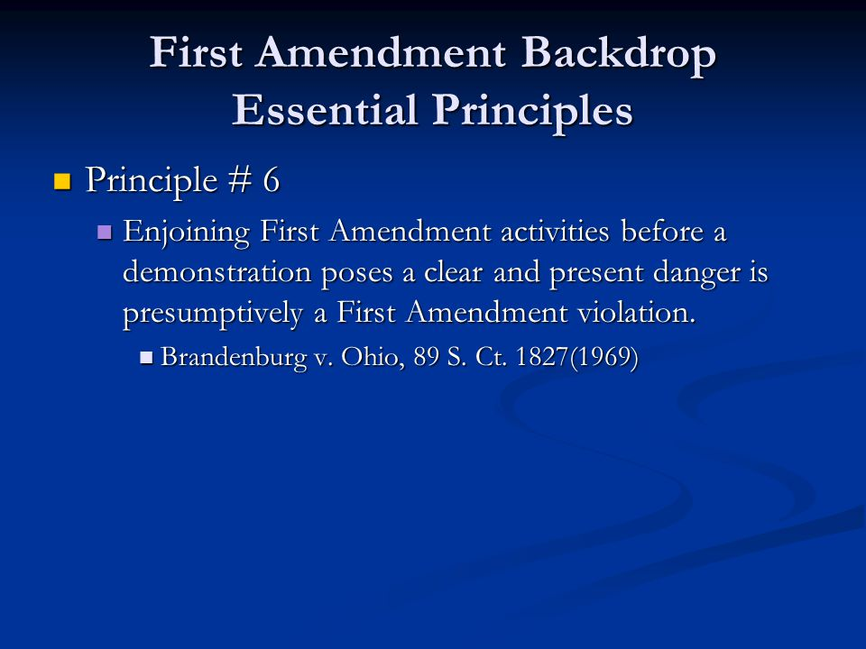 First Amendment Backdrop Essential Principles Principle # 6 Principle # 6 Enjoining First Amendment activities before a demonstration poses a clear and present danger is presumptively a First Amendment violation.