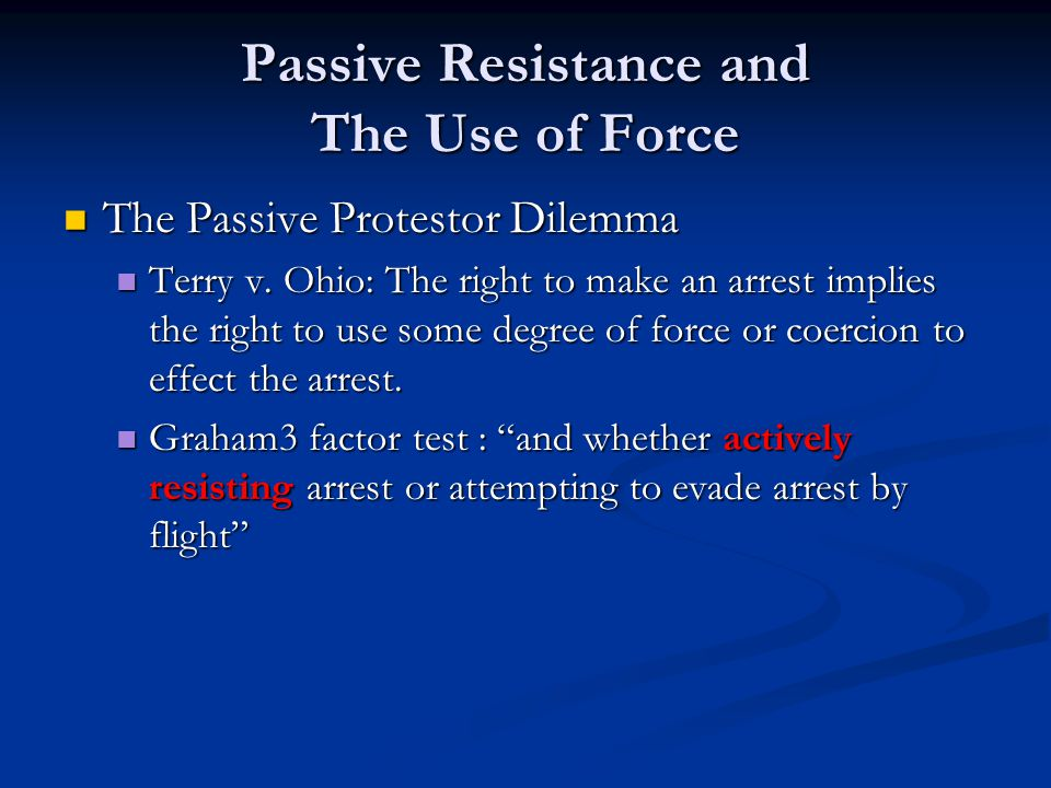 Passive Resistance and The Use of Force The Passive Protestor Dilemma The Passive Protestor Dilemma Terry v. Ohio: The right to make an arrest implies