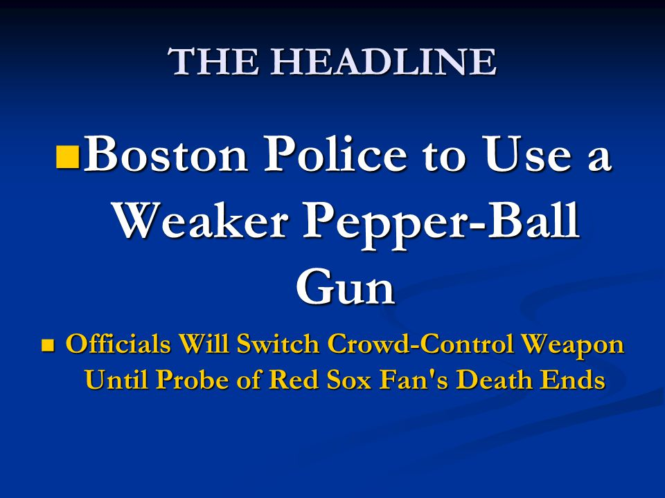 THE HEADLINE Boston Police to Use a Weaker Pepper-Ball Gun Boston Police to Use a Weaker Pepper-Ball Gun Officials Will Switch Crowd-Control Weapon Until Probe of Red Sox Fan s Death Ends Officials Will Switch Crowd-Control Weapon Until Probe of Red Sox Fan s Death Ends