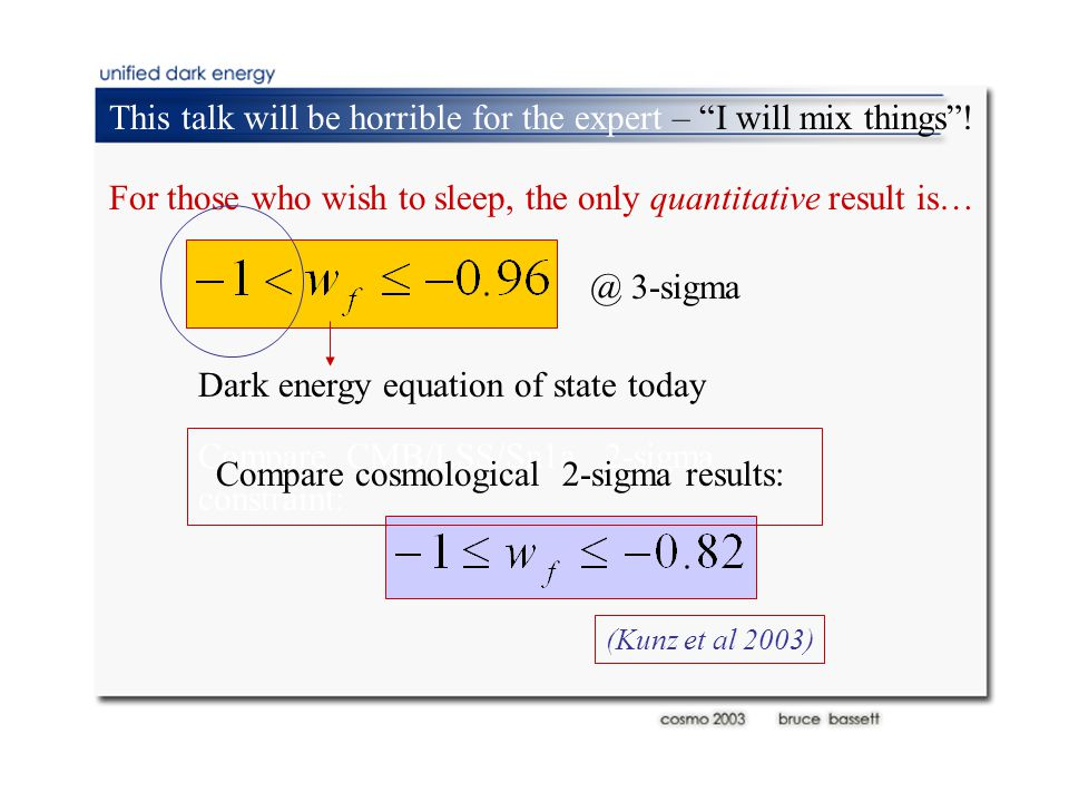@ 3-sigma Compare CMB/LSS/Sn1a 2-sigma constraint: (Kunz et al 2003) Compare cosmological 2-sigma results: For those who wish to sleep, the only quantitative result is… Dark energy equation of state today This talk will be horrible for the expert – I will mix things !