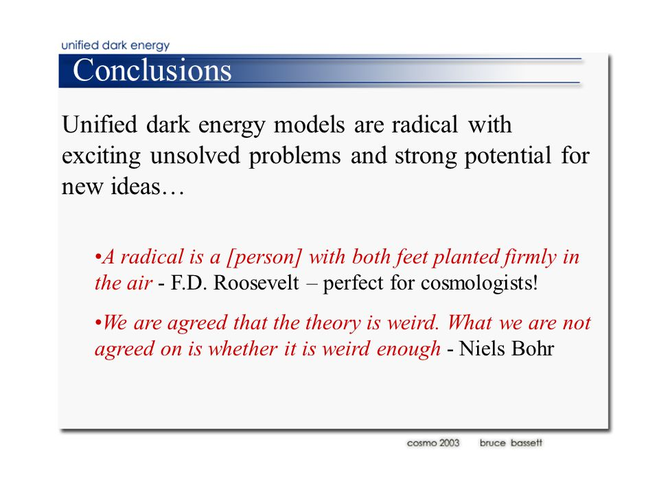 Conclusions Unified dark energy models are radical with exciting unsolved problems and strong potential for new ideas… A radical is a [person] with both feet planted firmly in the air - F.D.