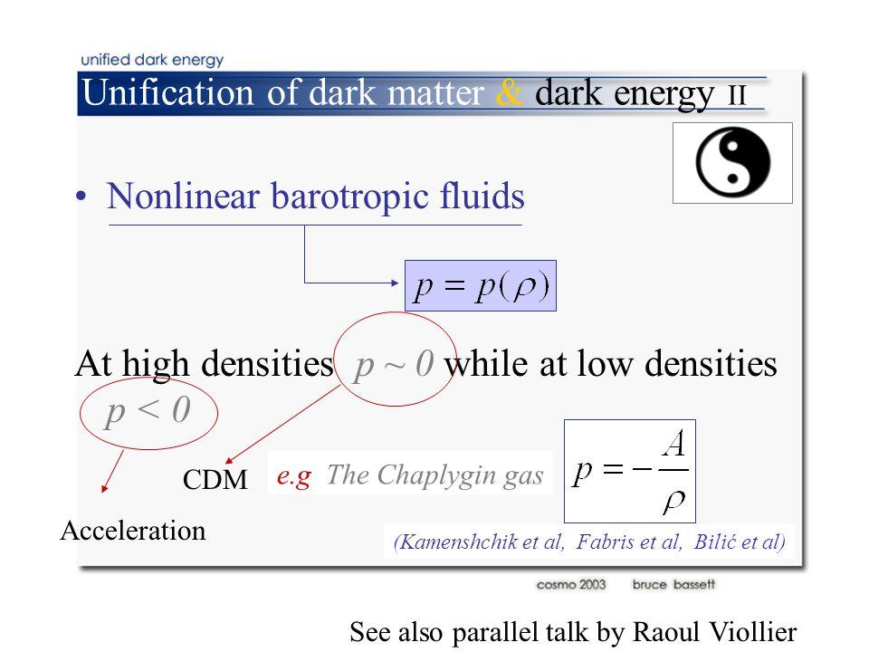 Unification of dark matter & dark energy II Nonlinear barotropic fluids At high densities p ~ 0 while at low densities p < 0 CDM Acceleration (Kamenshchik et al, Fabris et al, Bilić et al) e.g The Chaplygin gas See also parallel talk by Raoul Viollier