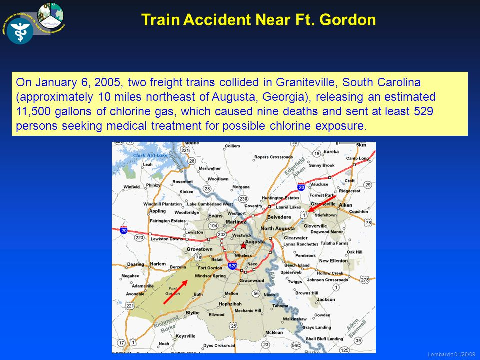 Lombardo 01/28/09 On January 6, 2005, two freight trains collided in Graniteville, South Carolina (approximately 10 miles northeast of Augusta, Georgia), releasing an estimated 11,500 gallons of chlorine gas, which caused nine deaths and sent at least 529 persons seeking medical treatment for possible chlorine exposure.