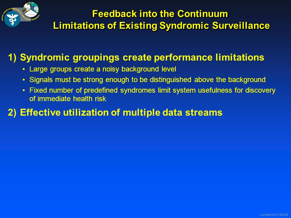 Lombardo 01/28/09 Feedback into the Continuum Limitations of Existing Syndromic Surveillance 1)Syndromic groupings create performance limitations Large groups create a noisy background level Signals must be strong enough to be distinguished above the background Fixed number of predefined syndromes limit system usefulness for discovery of immediate health risk 2)Effective utilization of multiple data streams