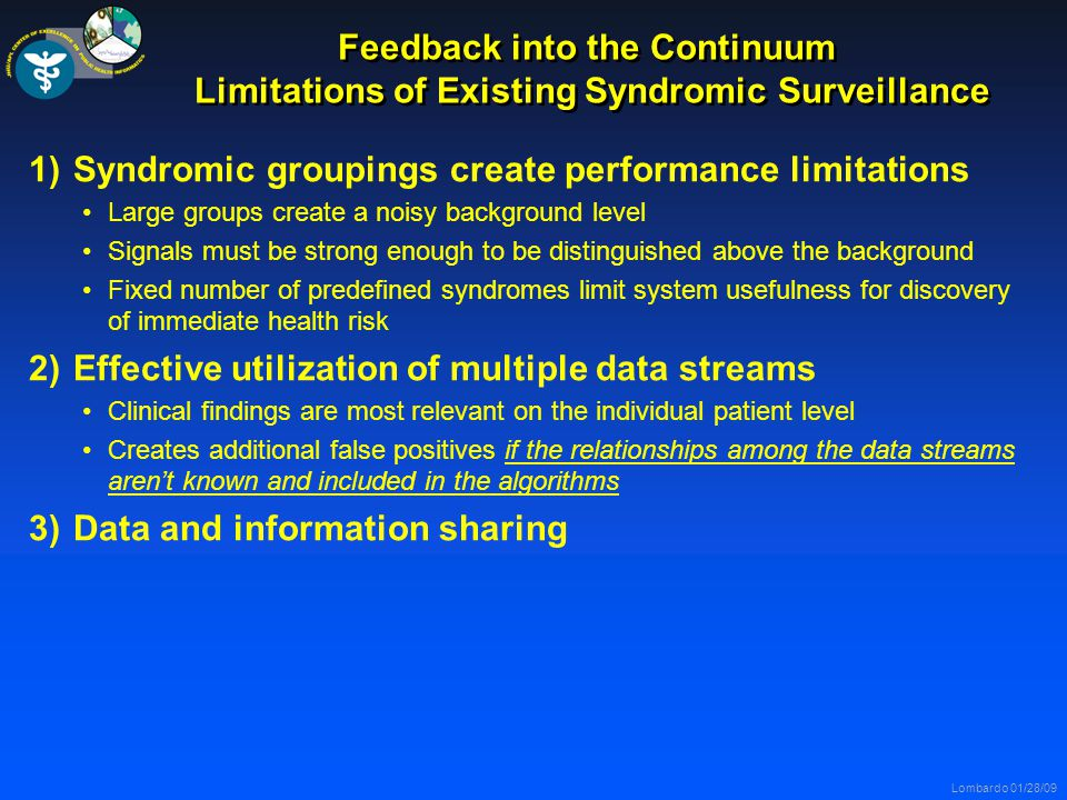 Lombardo 01/28/09 Feedback into the Continuum Limitations of Existing Syndromic Surveillance 1)Syndromic groupings create performance limitations Large groups create a noisy background level Signals must be strong enough to be distinguished above the background Fixed number of predefined syndromes limit system usefulness for discovery of immediate health risk 2)Effective utilization of multiple data streams Clinical findings are most relevant on the individual patient level Creates additional false positives if the relationships among the data streams aren't known and included in the algorithms 3)Data and information sharing