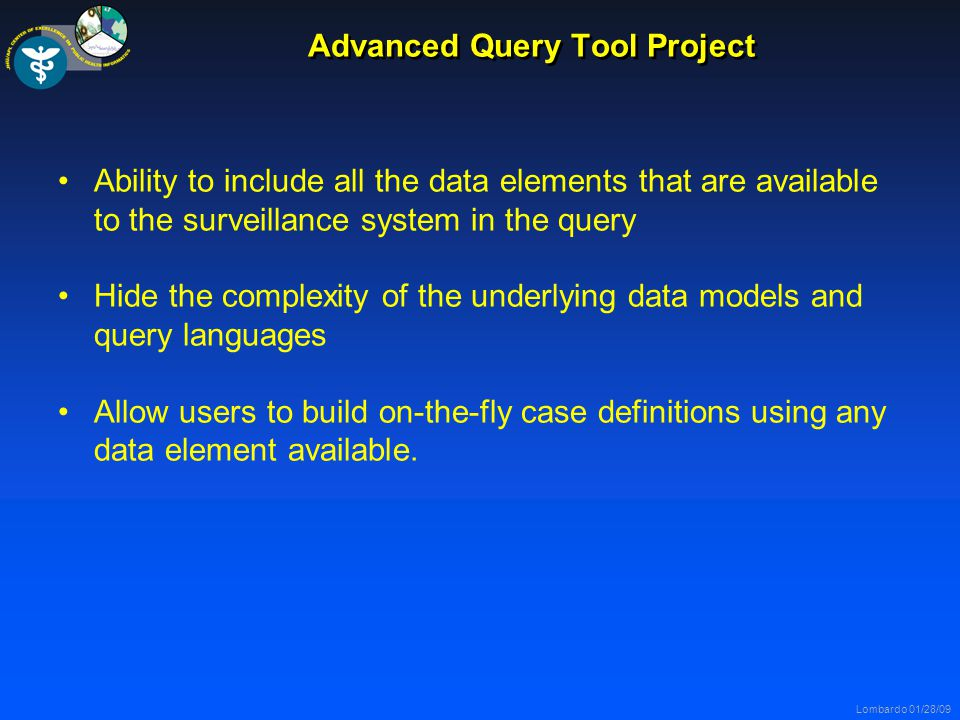 Lombardo 01/28/09 Advanced Query Tool Project Ability to include all the data elements that are available to the surveillance system in the query Hide the complexity of the underlying data models and query languages Allow users to build on-the-fly case definitions using any data element available.