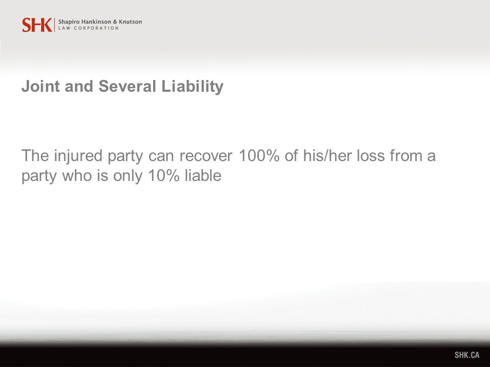 The injured party can recover 100% of his/her loss from a party who is only 10% liable Joint and Several Liability