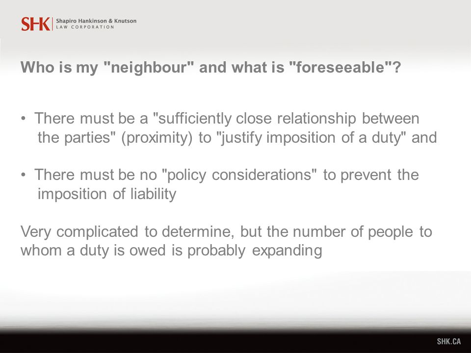 There must be a sufficiently close relationship between the parties (proximity) to justify imposition of a duty and There must be no policy considerations to prevent the imposition of liability Very complicated to determine, but the number of people to whom a duty is owed is probably expanding Who is my neighbour and what is foreseeable