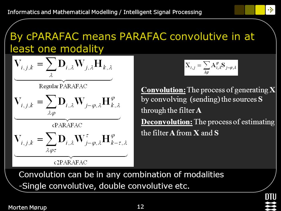 Informatics and Mathematical Modelling / Intelligent Signal Processing 12 Morten Mørup By cPARAFAC means PARAFAC convolutive in at least one modality Convolution can be in any combination of modalities -Single convolutive, double convolutive etc.