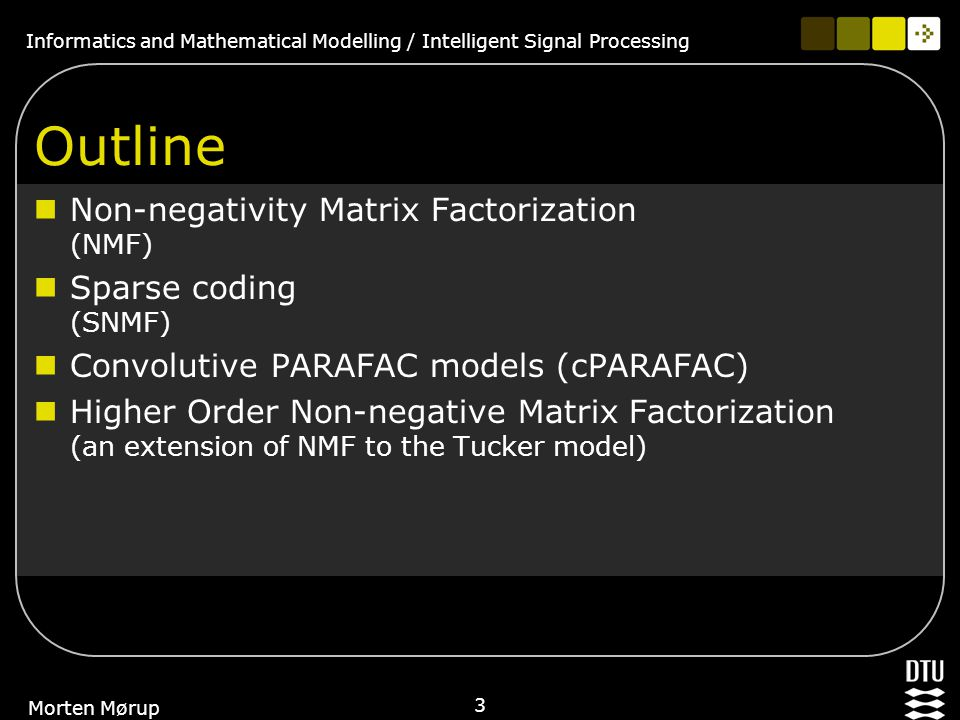 Informatics and Mathematical Modelling / Intelligent Signal Processing 3 Morten Mørup Outline Non-negativity Matrix Factorization (NMF) Sparse coding (SNMF) Convolutive PARAFAC models (cPARAFAC) Higher Order Non-negative Matrix Factorization (an extension of NMF to the Tucker model)