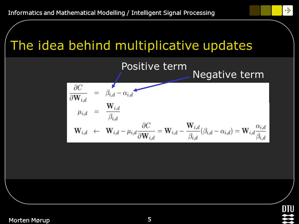 Informatics and Mathematical Modelling / Intelligent Signal Processing 5 Morten Mørup The idea behind multiplicative updates Positive term Negative term