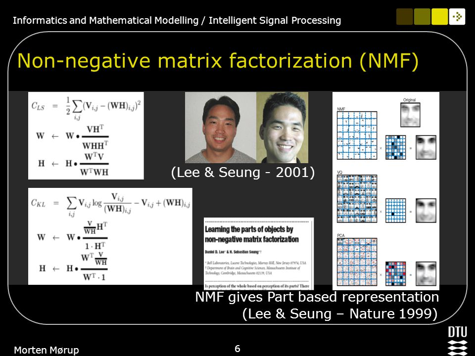 Informatics and Mathematical Modelling / Intelligent Signal Processing 6 Morten Mørup Non-negative matrix factorization (NMF) (Lee & Seung - 2001) NMF gives Part based representation (Lee & Seung – Nature 1999)