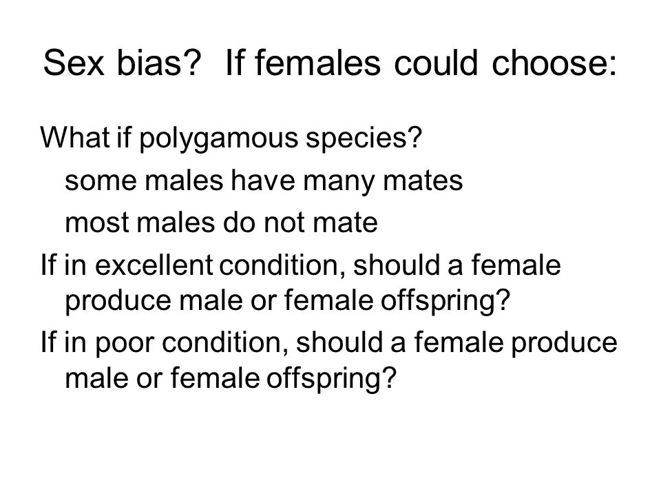 Sex bias? If females could choose: What if polygamous species? some males have many mates most males do not mate If in excellent condition, should a f