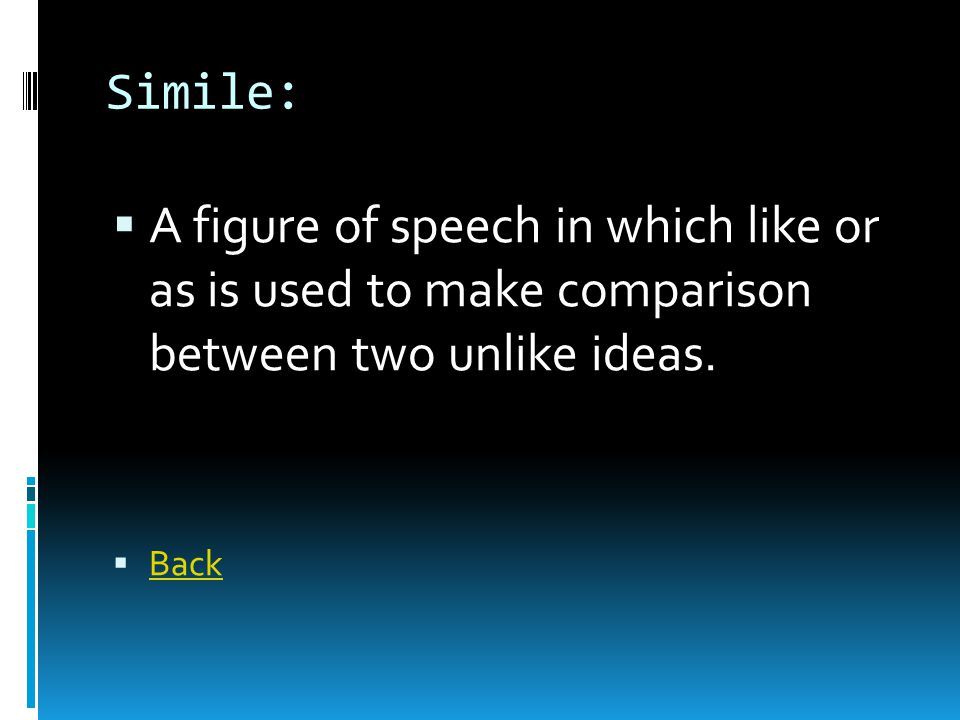 Simile:  A figure of speech in which like or as is used to make comparison between two unlike ideas.