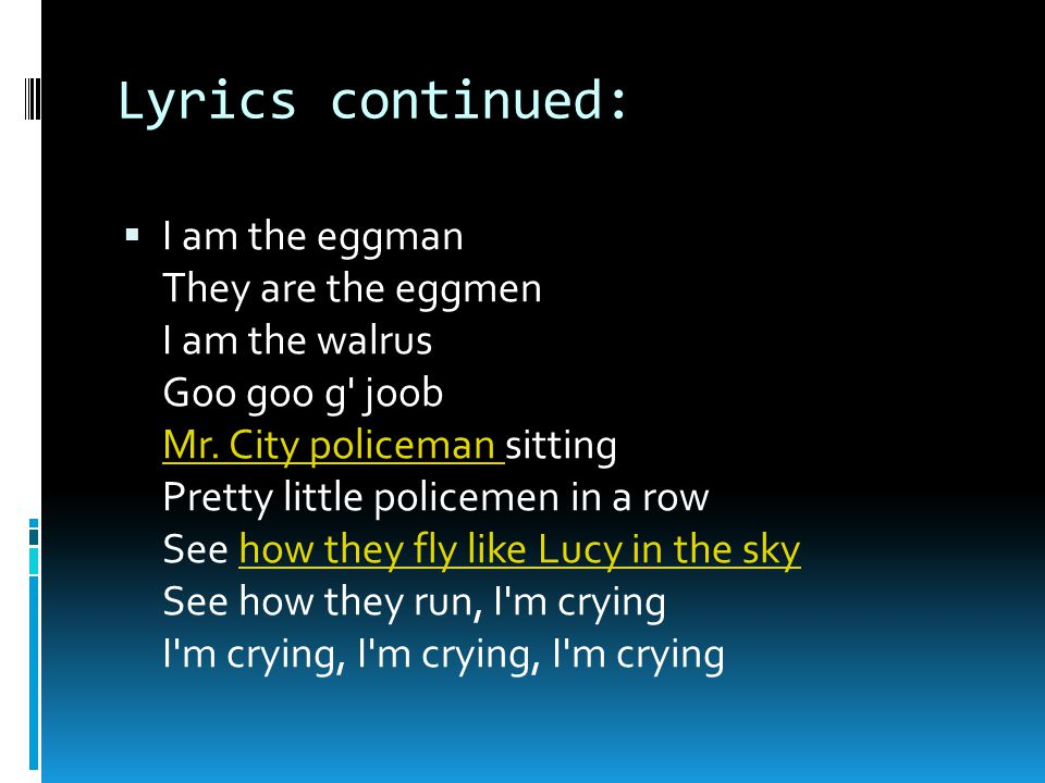 Lyrics continued:  I am the eggman They are the eggmen I am the walrus Goo goo g joob Mr.