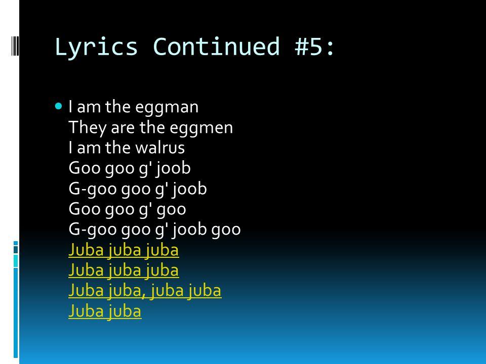 Lyrics Continued #5: I am the eggman They are the eggmen I am the walrus Goo goo g joob G-goo goo g joob Goo goo g goo G-goo goo g joob goo Juba juba juba Juba juba juba Juba juba, juba juba Juba juba Juba juba juba Juba juba, juba juba Juba juba