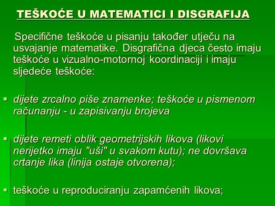 TEŠKOĆE U MATEMATICI I DISGRAFIJA Specifične teškoće u pisanju također utječu na usvajanje matematike. Disgrafična djeca često imaju teškoće u vizualn