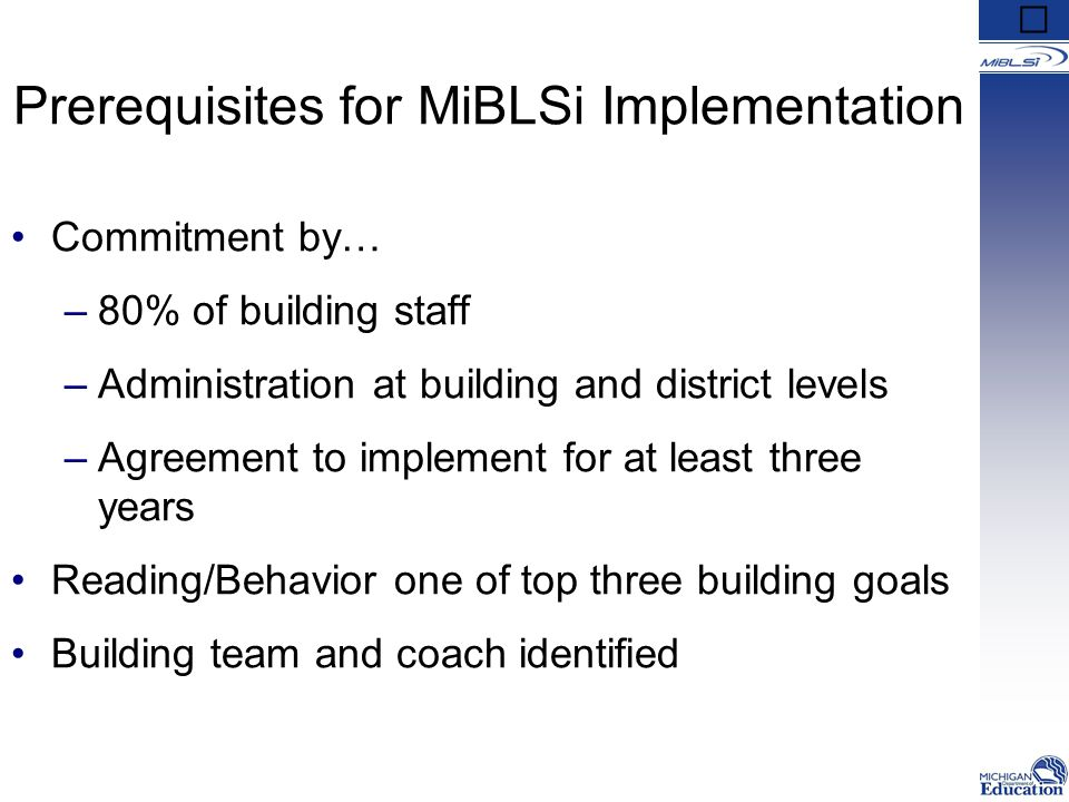 Prerequisites for MiBLSi Implementation Commitment by… –80% of building staff –Administration at building and district levels –Agreement to implement for at least three years Reading/Behavior one of top three building goals Building team and coach identified
