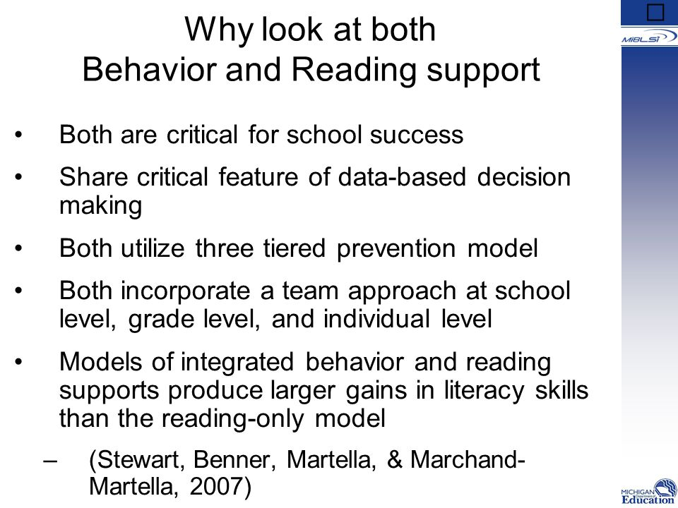 Why look at both Behavior and Reading support Both are critical for school success Share critical feature of data-based decision making Both utilize three tiered prevention model Both incorporate a team approach at school level, grade level, and individual level Models of integrated behavior and reading supports produce larger gains in literacy skills than the reading-only model –(Stewart, Benner, Martella, & Marchand- Martella, 2007)