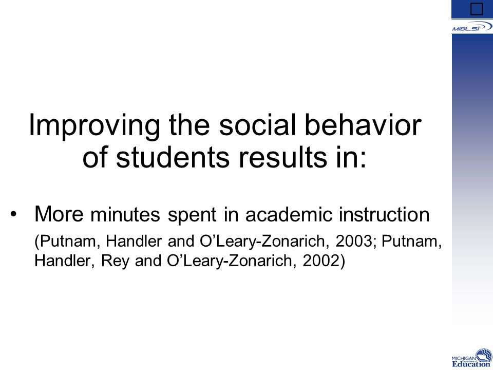 Improving the social behavior of students results in: More minutes spent in academic instruction (Putnam, Handler and O'Leary-Zonarich, 2003; Putnam,