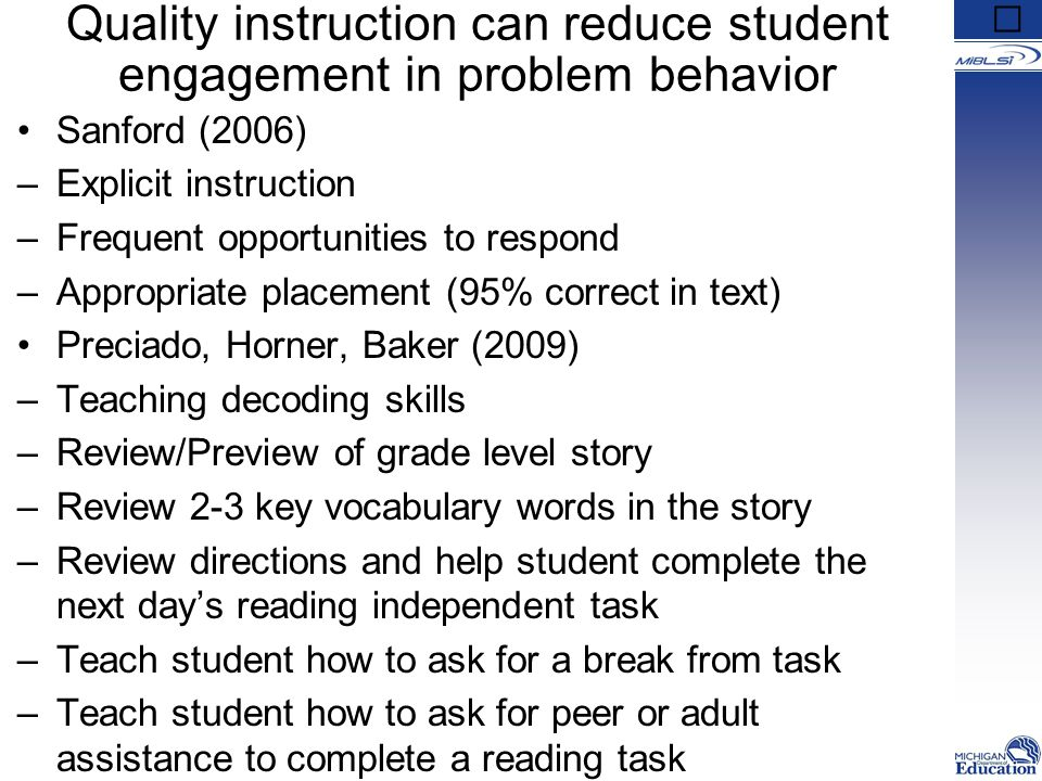 Quality instruction can reduce student engagement in problem behavior Sanford (2006) –Explicit instruction –Frequent opportunities to respond –Appropriate placement (95% correct in text) Preciado, Horner, Baker (2009) –Teaching decoding skills –Review/Preview of grade level story –Review 2-3 key vocabulary words in the story –Review directions and help student complete the next day's reading independent task –Teach student how to ask for a break from task –Teach student how to ask for peer or adult assistance to complete a reading task
