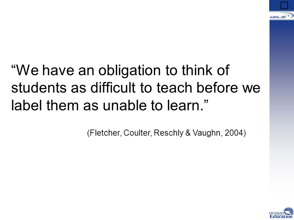 We have an obligation to think of students as difficult to teach before we label them as unable to learn. (Fletcher, Coulter, Reschly & Vaughn, 2004)