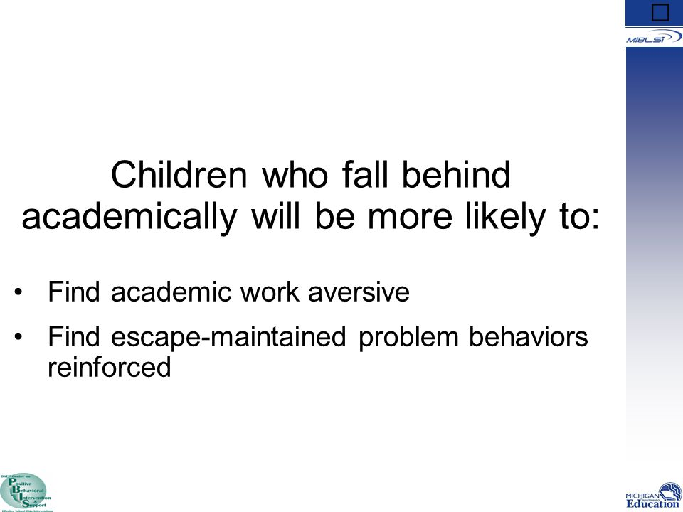Children who fall behind academically will be more likely to: Find academic work aversive Find escape-maintained problem behaviors reinforced