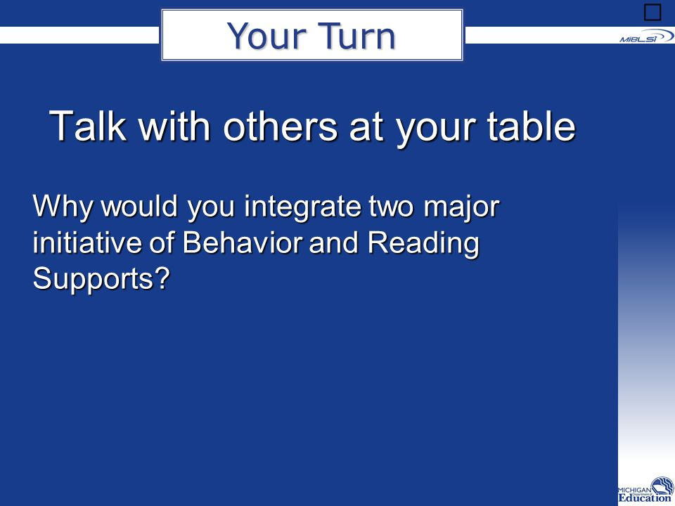 Talk with others at your table Why would you integrate two major initiative of Behavior and Reading Supports? Your Turn