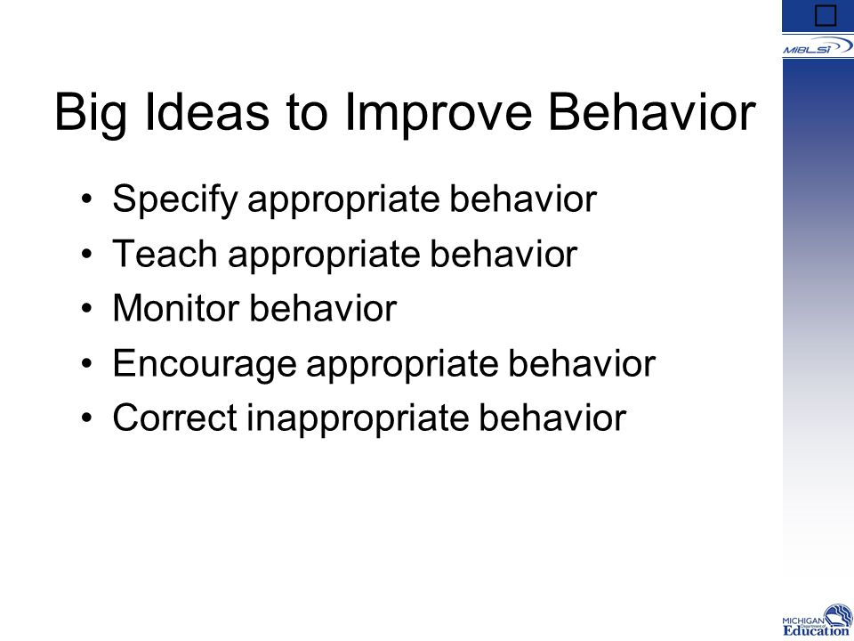 Big Ideas to Improve Behavior Specify appropriate behavior Teach appropriate behavior Monitor behavior Encourage appropriate behavior Correct inappropriate behavior