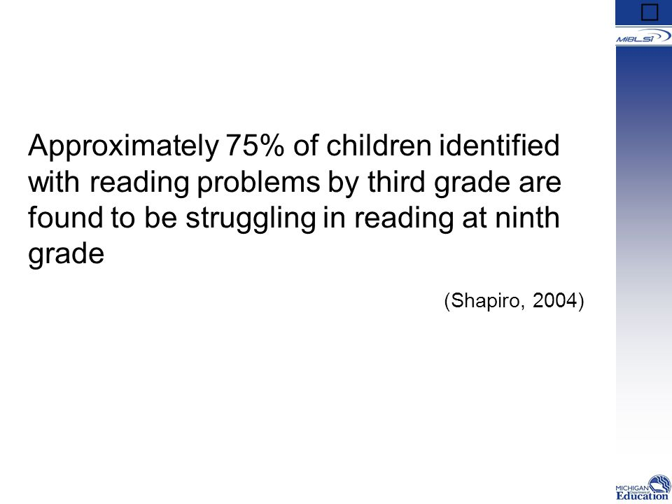 Approximately 75% of children identified with reading problems by third grade are found to be struggling in reading at ninth grade (Shapiro, 2004)