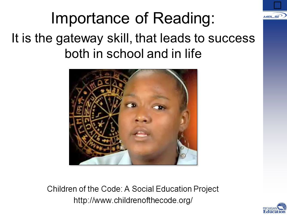 Importance of Reading: Children of the Code: A Social Education Project http://www.childrenofthecode.org/ It is the gateway skill, that leads to succe