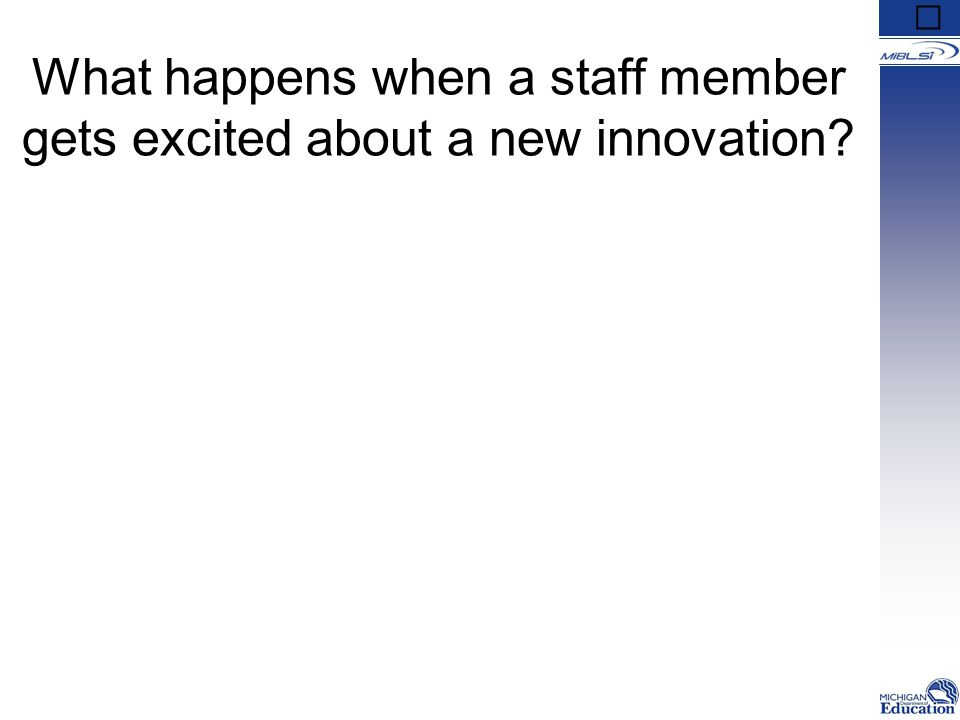 What happens when others may not be as enthusiastic about the innovation? What happens when a staff member gets excited about a new innovation?