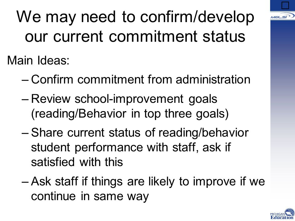 We may need to confirm/develop our current commitment status Main Ideas: –Confirm commitment from administration –Review school-improvement goals (reading/Behavior in top three goals) –Share current status of reading/behavior student performance with staff, ask if satisfied with this –Ask staff if things are likely to improve if we continue in same way