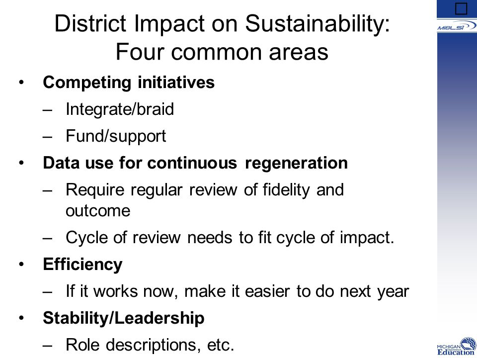 District Impact on Sustainability: Four common areas Competing initiatives –Integrate/braid –Fund/support Data use for continuous regeneration –Requir