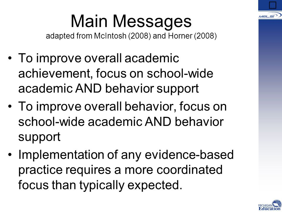Main Messages adapted from McIntosh (2008) and Horner (2008) To improve overall academic achievement, focus on school-wide academic AND behavior support To improve overall behavior, focus on school-wide academic AND behavior support Implementation of any evidence-based practice requires a more coordinated focus than typically expected.