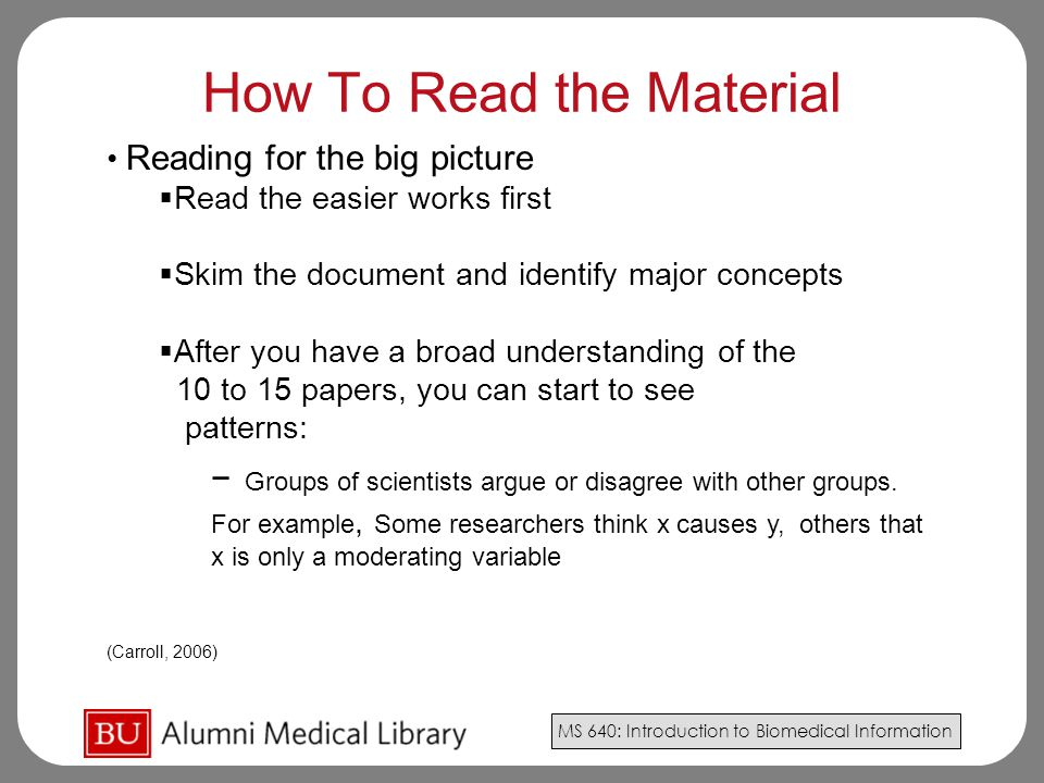 MS 640: Introduction to Biomedical Information How To Read the Material Reading for the big picture  Read the easier works first  Skim the document and identify major concepts  After you have a broad understanding of the 10 to 15 papers, you can start to see patterns: − Groups of scientists argue or disagree with other groups.