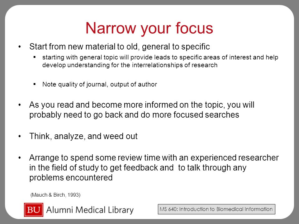 MS 640: Introduction to Biomedical Information Narrow your focus Start from new material to old, general to specific  starting with general topic will provide leads to specific areas of interest and help develop understanding for the interrelationships of research  Note quality of journal, output of author As you read and become more informed on the topic, you will probably need to go back and do more focused searches Think, analyze, and weed out Arrange to spend some review time with an experienced researcher in the field of study to get feedback and to talk through any problems encountered (Mauch & Birch, 1993)