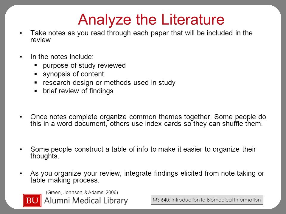 MS 640: Introduction to Biomedical Information Analyze the Literature Take notes as you read through each paper that will be included in the review In the notes include:  purpose of study reviewed  synopsis of content  research design or methods used in study  brief review of findings Once notes complete organize common themes together.