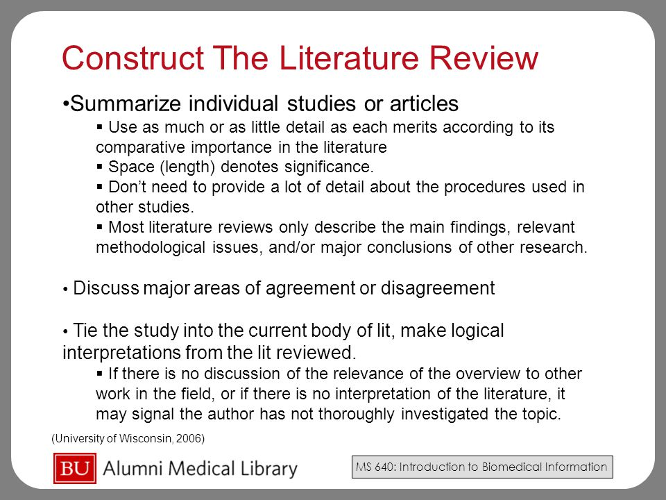 MS 640: Introduction to Biomedical Information Summarize individual studies or articles  Use as much or as little detail as each merits according to its comparative importance in the literature  Space (length) denotes significance.