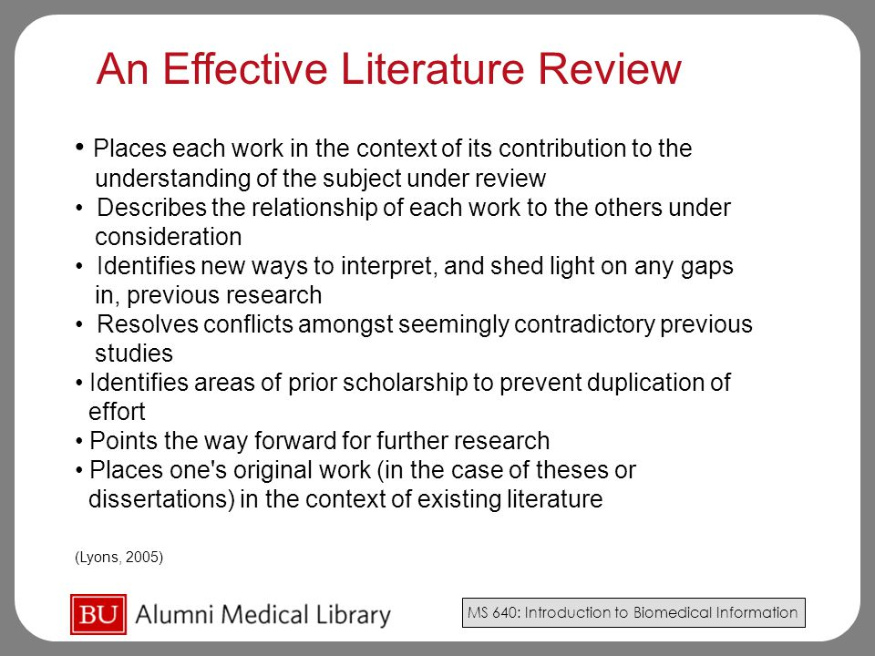 MS 640: Introduction to Biomedical Information Places each work in the context of its contribution to the understanding of the subject under review Describes the relationship of each work to the others under consideration Identifies new ways to interpret, and shed light on any gaps in, previous research Resolves conflicts amongst seemingly contradictory previous studies Identifies areas of prior scholarship to prevent duplication of effort Points the way forward for further research Places one s original work (in the case of theses or dissertations) in the context of existing literature (Lyons, 2005) An Effective Literature Review