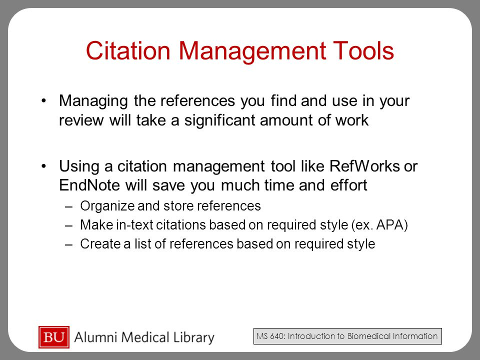 MS 640: Introduction to Biomedical Information Citation Management Tools Managing the references you find and use in your review will take a significant amount of work Using a citation management tool like RefWorks or EndNote will save you much time and effort –Organize and store references –Make in-text citations based on required style (ex.