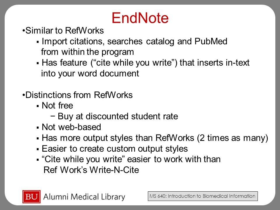 MS 640: Introduction to Biomedical Information EndNote Similar to RefWorks  Import citations, searches catalog and PubMed from within the program  Has feature ( cite while you write ) that inserts in-text into your word document Distinctions from RefWorks  Not free − Buy at discounted student rate  Not web-based  Has more output styles than RefWorks (2 times as many)  Easier to create custom output styles  Cite while you write easier to work with than Ref Work's Write-N-Cite