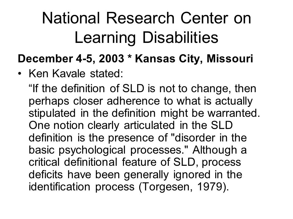 National Research Center on Learning Disabilities December 4-5, 2003 * Kansas City, Missouri Ken Kavale stated: At best, the RTI model can only infer that a process deficit exists and, without direct assessment, there is no way to determine if a student may possess SLD as currently conceptualized (Torgesen, 2002).