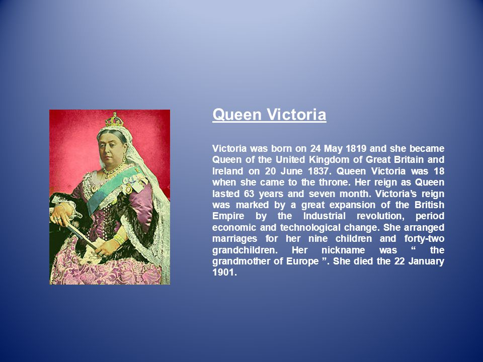 Queen Victoria Victoria was born on 24 May 1819 and she became Queen of the United Kingdom of Great Britain and Ireland on 20 June 1837.
