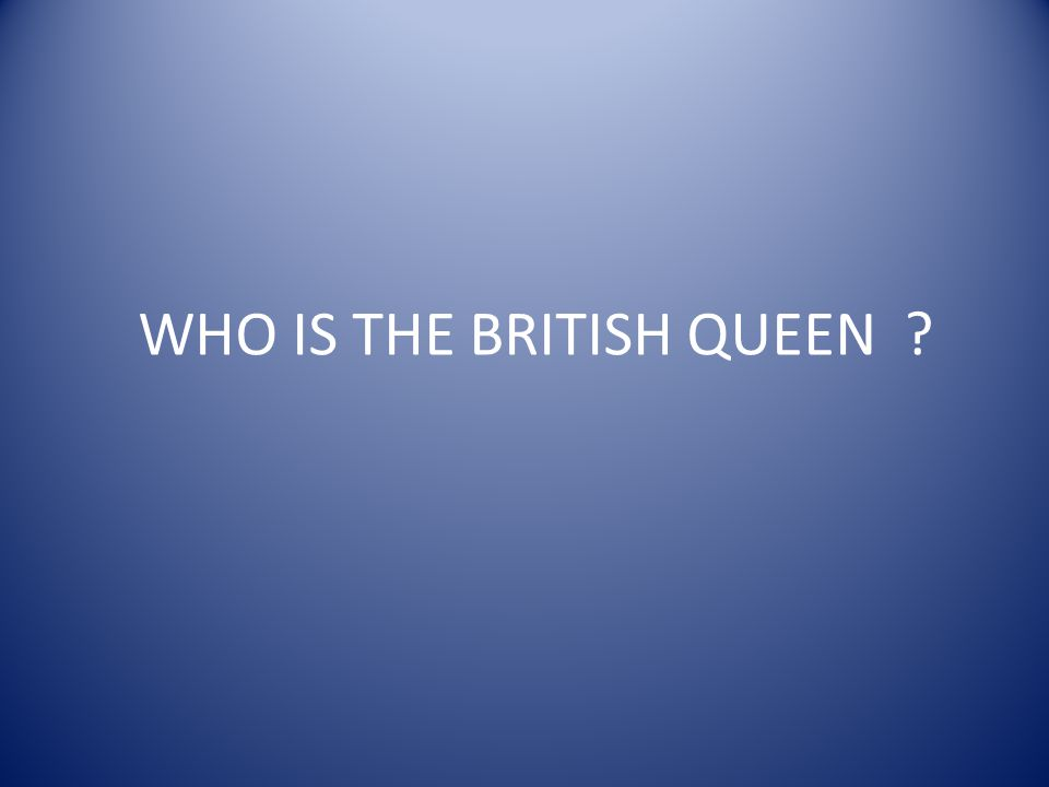 WHO IS THE BRITISH QUEEN ?