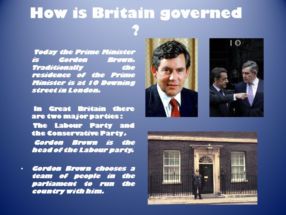 How is Britain governed .Today the Prime Minister is Gordon Brown.