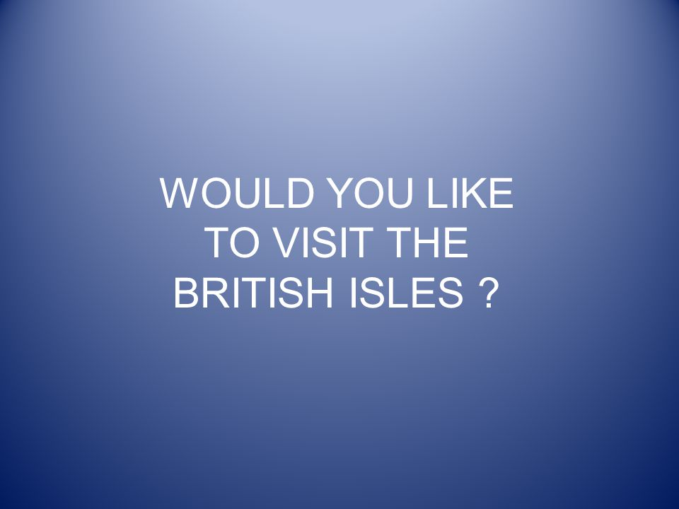 WOULD YOU LIKE TO VISIT THE BRITISH ISLES ?