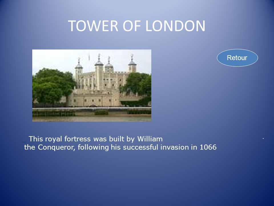 TOWER OF LONDON Retour _ This royal fortress was built by William the Conqueror, following his successful invasion in 1066.