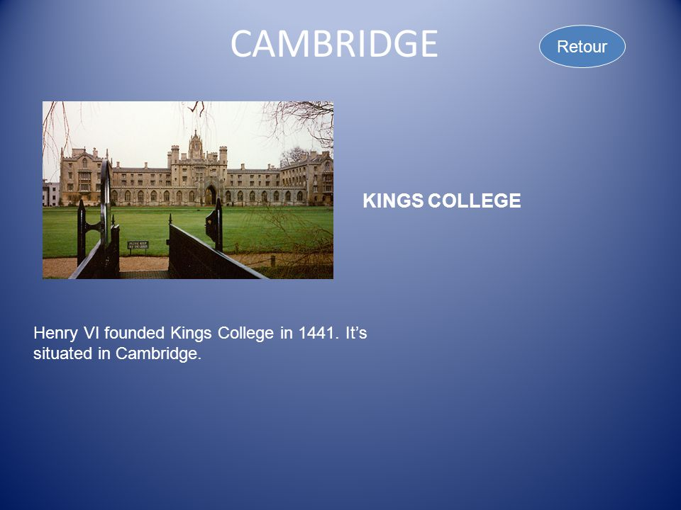 CAMBRIDGE Retour KINGS COLLEGE Henry VI founded Kings College in 1441. It's situated in Cambridge.